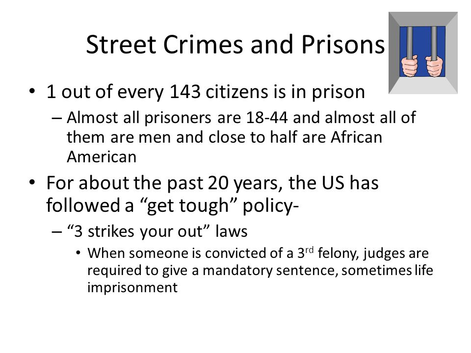 Street Crimes and Prisons 1 out of every 143 citizens is in prison – Almost all prisoners are 18-44 and almost all of them are men and close to half a