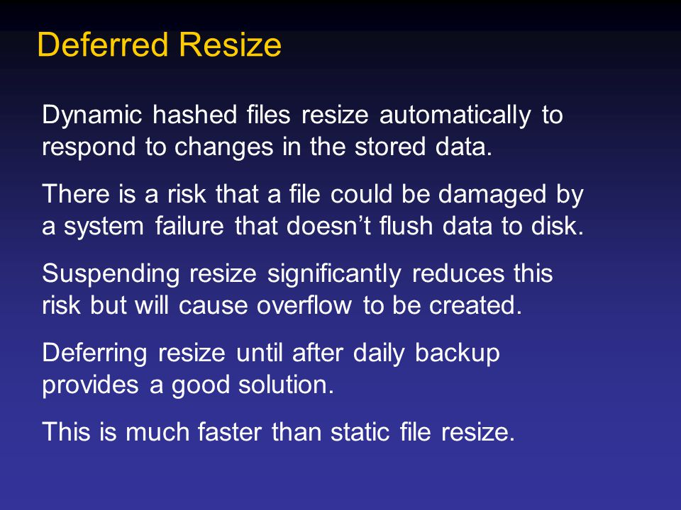 Deferred Resize Dynamic hashed files resize automatically to respond to changes in the stored data. There is a risk that a file could be damaged by a