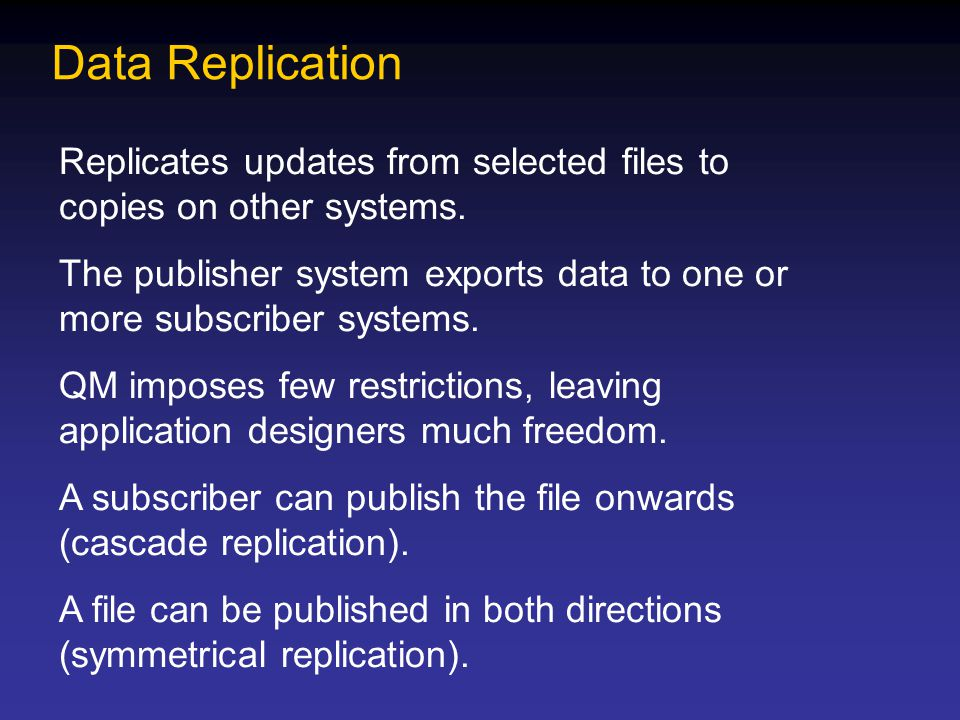 Data Replication Replicates updates from selected files to copies on other systems. The publisher system exports data to one or more subscriber system