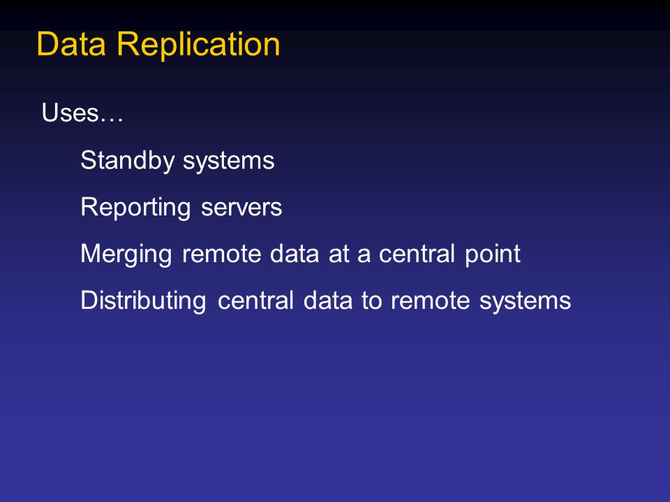 Data Replication Uses… Standby systems Reporting servers Merging remote data at a central point Distributing central data to remote systems