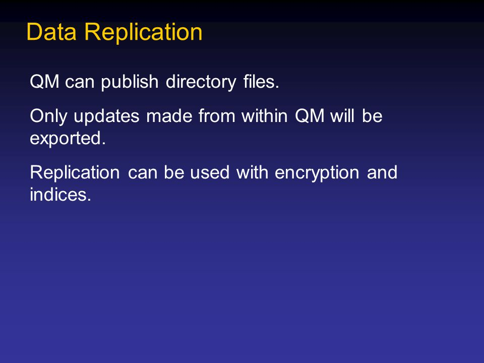 Data Replication QM can publish directory files. Only updates made from within QM will be exported. Replication can be used with encryption and indice