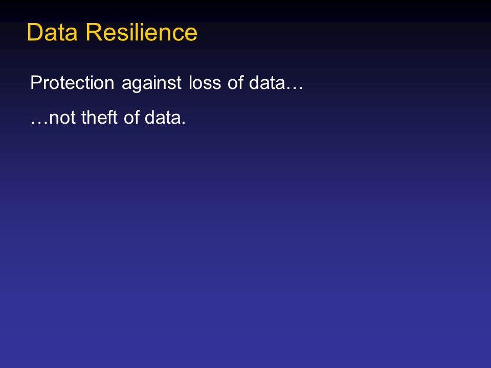 Data Resilience Protection against loss of data… …not theft of data.
