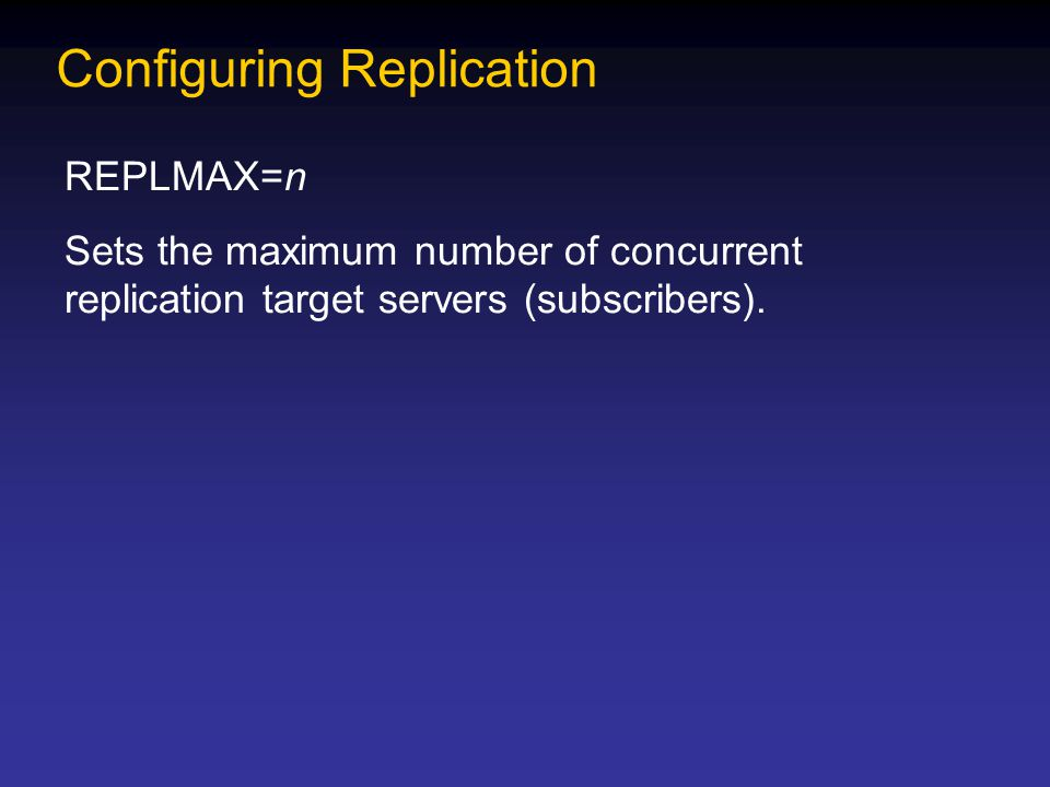 Configuring Replication REPLMAX=n Sets the maximum number of concurrent replication target servers (subscribers).