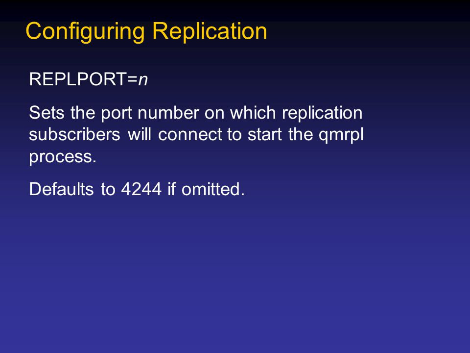 Configuring Replication REPLPORT=n Sets the port number on which replication subscribers will connect to start the qmrpl process.