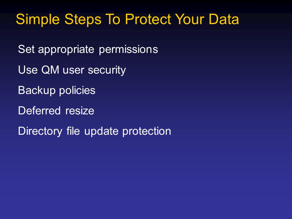 Simple Steps To Protect Your Data Set appropriate permissions Use QM user security Backup policies Deferred resize Directory file update protection