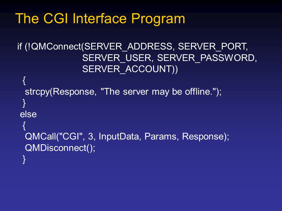 The CGI Interface Program if (!QMConnect(SERVER_ADDRESS, SERVER_PORT, SERVER_USER, SERVER_PASSWORD, SERVER_ACCOUNT)) { strcpy(Response, The server may be offline. ); } else { QMCall( CGI , 3, InputData, Params, Response); QMDisconnect(); }