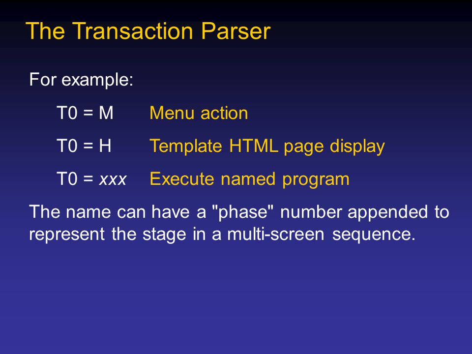 The Transaction Parser For example: T0 = MMenu action T0 = HTemplate HTML page display T0 = xxxExecute named program The name can have a phase number appended to represent the stage in a multi-screen sequence.