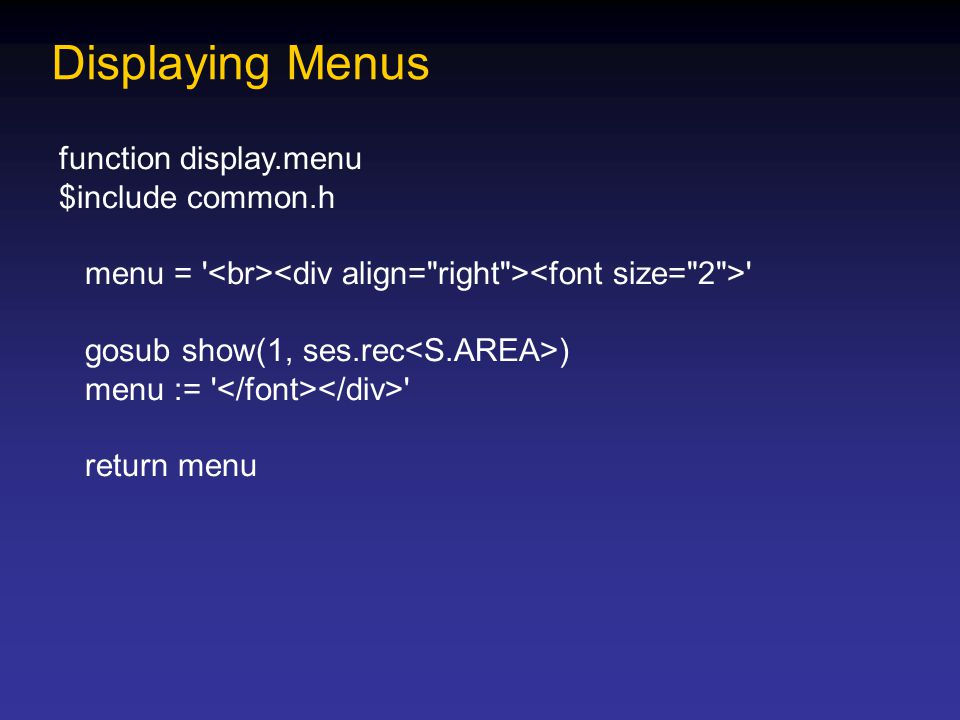Displaying Menus function display.menu $include common.h menu = gosub show(1, ses.rec ) menu := return menu