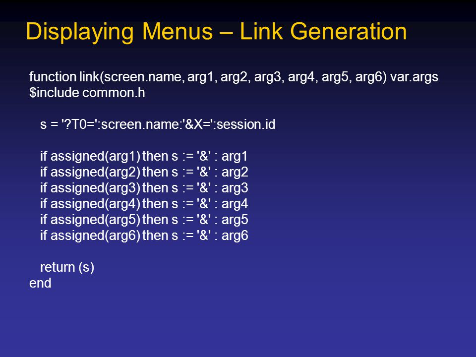 Displaying Menus – Link Generation function link(screen.name, arg1, arg2, arg3, arg4, arg5, arg6) var.args $include common.h s = ?T0= :screen.name: &X= :session.id if assigned(arg1) then s := & : arg1 if assigned(arg2) then s := & : arg2 if assigned(arg3) then s := & : arg3 if assigned(arg4) then s := & : arg4 if assigned(arg5) then s := & : arg5 if assigned(arg6) then s := & : arg6 return (s) end