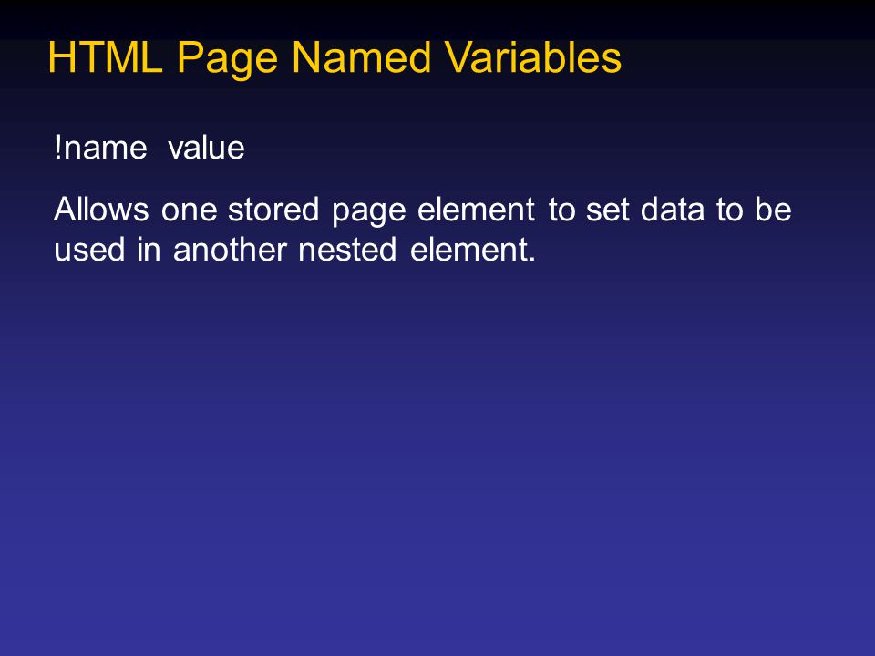 HTML Page Named Variables !name value Allows one stored page element to set data to be used in another nested element.