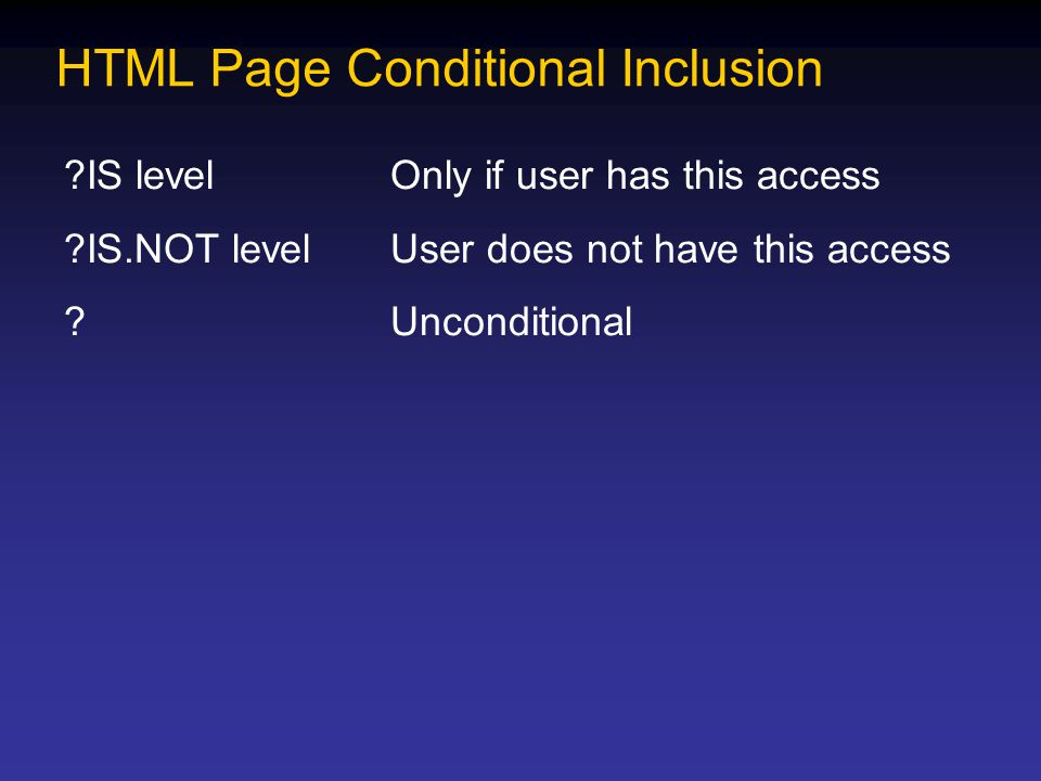 HTML Page Conditional Inclusion ?IS levelOnly if user has this access ?IS.NOT levelUser does not have this access ?Unconditional