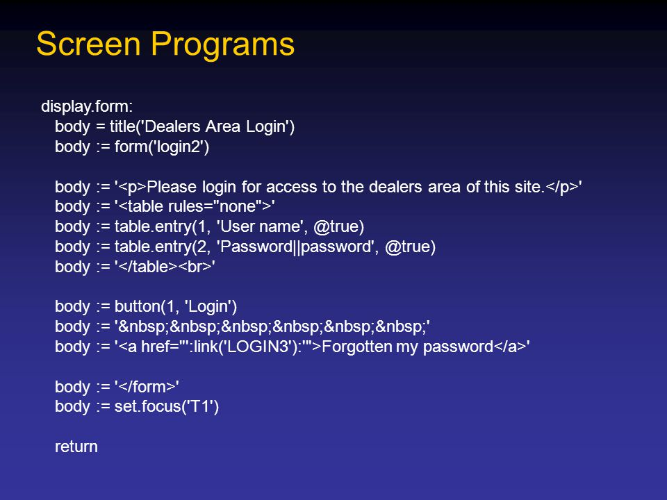 Screen Programs display.form: body = title( Dealers Area Login ) body := form( login2 ) body := Please login for access to the dealers area of this site.