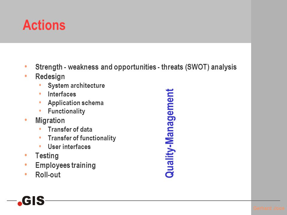 Gerhard Joos Actions Strength - weakness and opportunities - threats (SWOT) analysis Redesign System architecture Interfaces Application schema Functionality Migration Transfer of data Transfer of functionality User interfaces Testing Employees training Roll-out Quality-Management