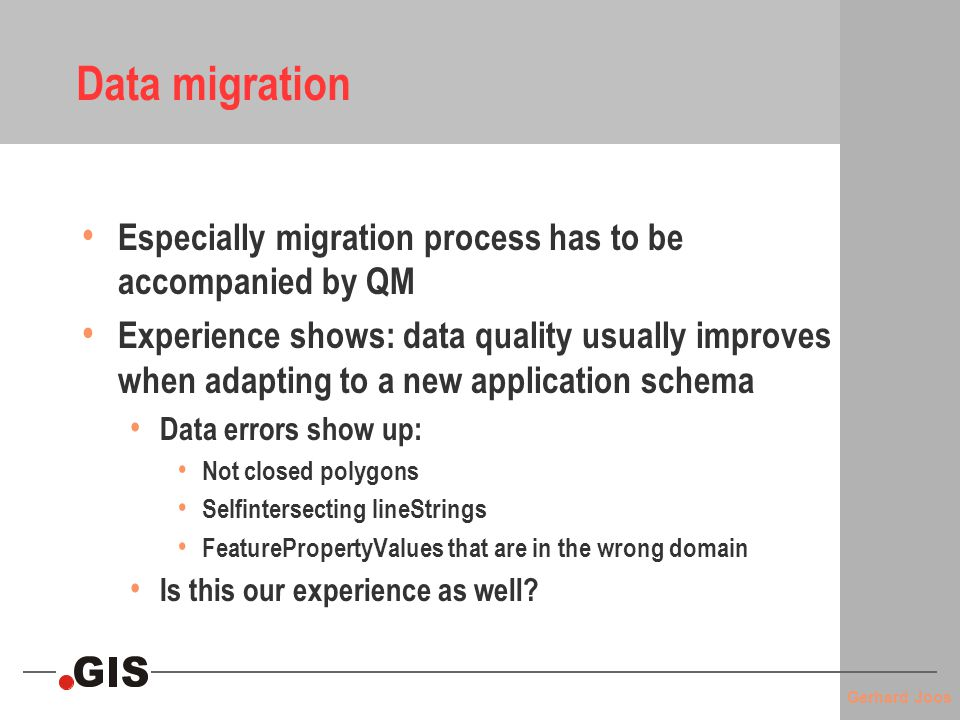 Gerhard Joos Data migration Especially migration process has to be accompanied by QM Experience shows: data quality usually improves when adapting to a new application schema Data errors show up: Not closed polygons Selfintersecting lineStrings FeaturePropertyValues that are in the wrong domain Is this our experience as well?