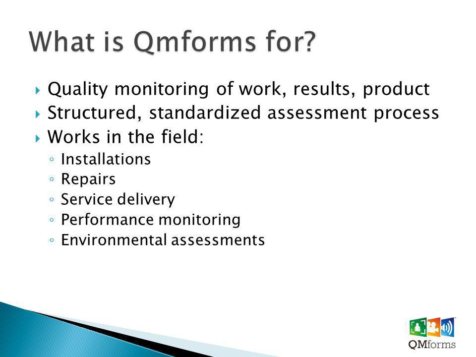  Quality monitoring of work, results, product  Structured, standardized assessment process  Works in the field: ◦ Installations ◦ Repairs ◦ Service delivery ◦ Performance monitoring ◦ Environmental assessments