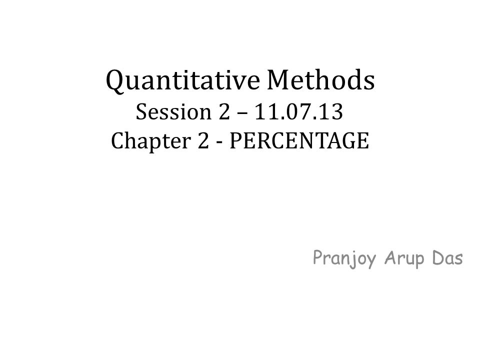 Quantitative Methods Session 2 – 11.07.13 Chapter 2 - PERCENTAGE Pranjoy Arup Das