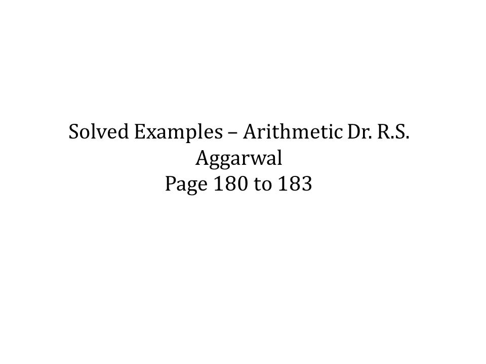 Solved Examples – Arithmetic Dr. R.S. Aggarwal Page 180 to 183
