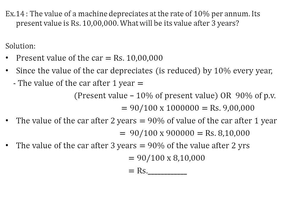 Ex.14 : The value of a machine depreciates at the rate of 10% per annum.