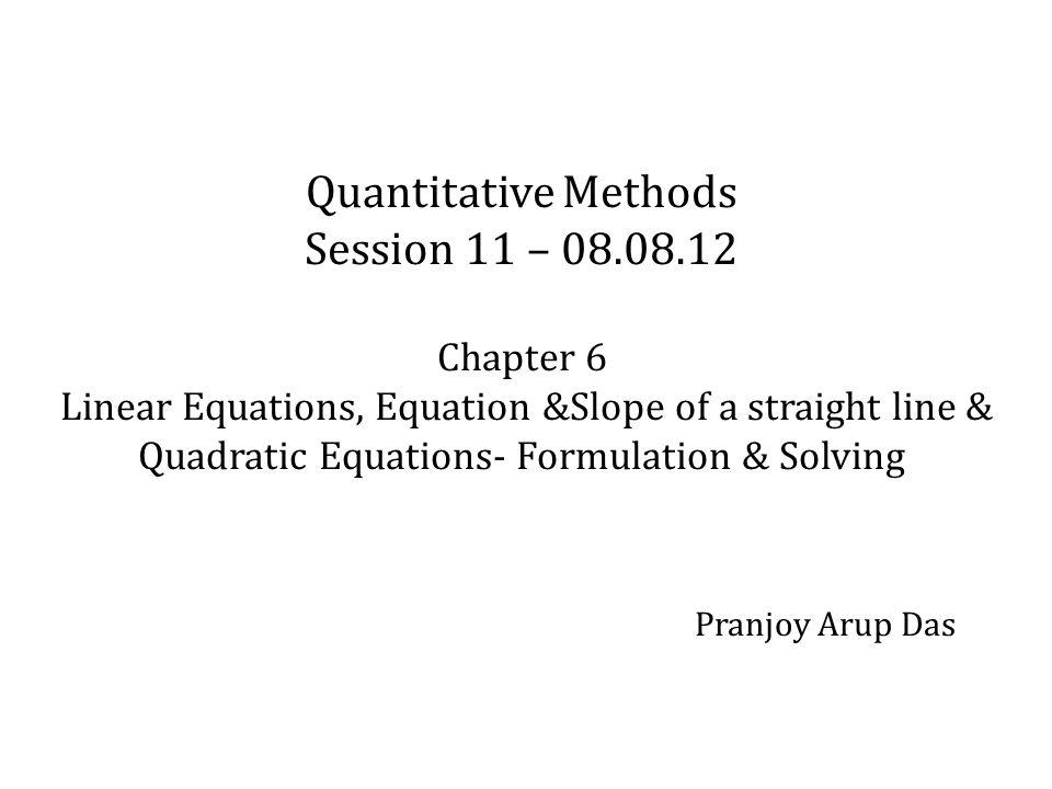 Quantitative Methods Session 11 – 08.08.12 Chapter 6 Linear Equations, Equation &Slope of a straight line & Quadratic Equations- Formulation & Solving