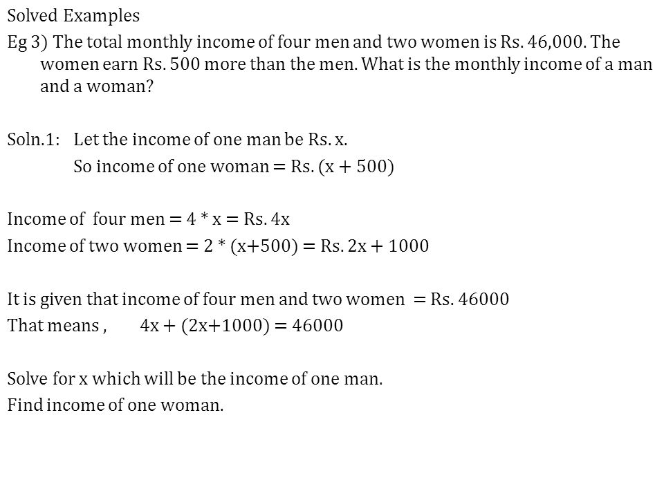 Solved Examples Eg 3) The total monthly income of four men and two women is Rs. 46,000. The women earn Rs. 500 more than the men. What is the monthly