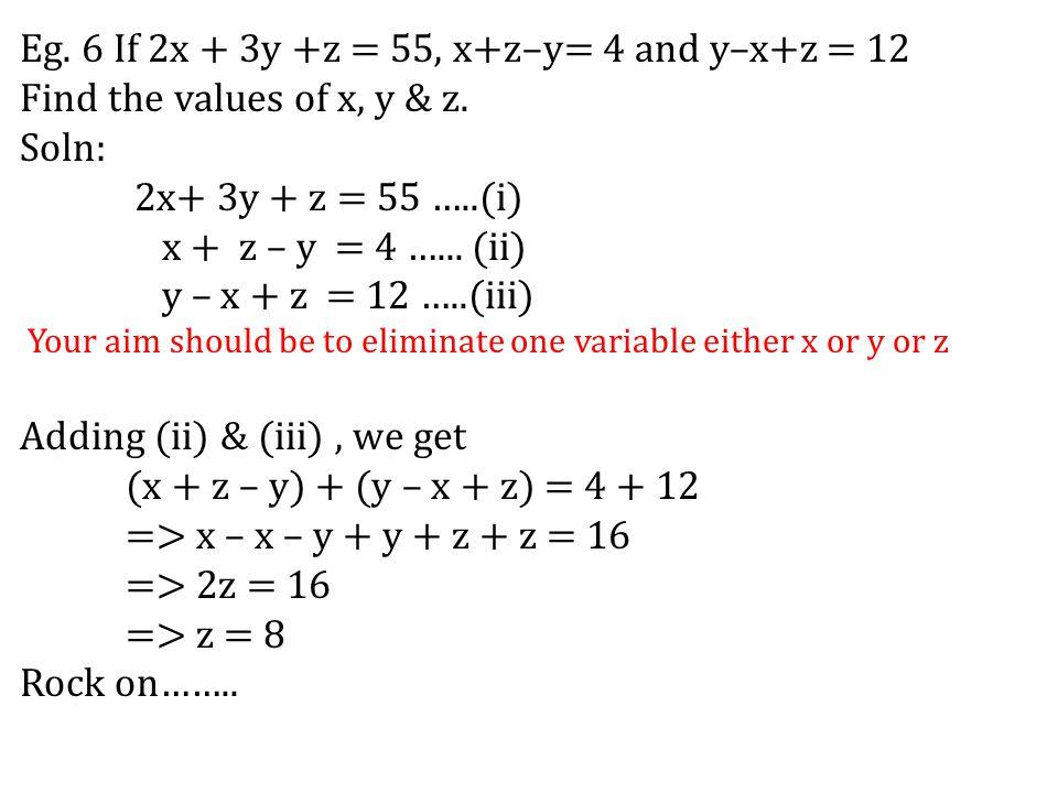 Eg. 6 If 2x + 3y +z = 55, x+z–y= 4 and y–x+z = 12 Find the values of x, y & z. Soln: 2x+ 3y + z = 55 …..(i) x + z – y = 4 …... (ii) y – x + z = 12 …..