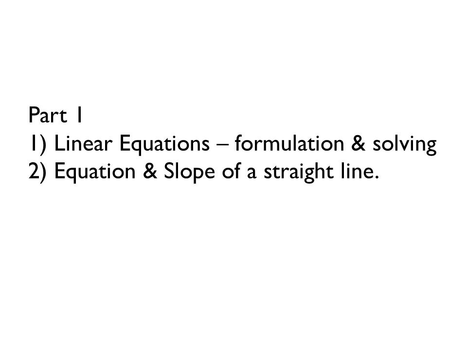 Part 1 1) Linear Equations – formulation & solving 2) Equation & Slope of a straight line.