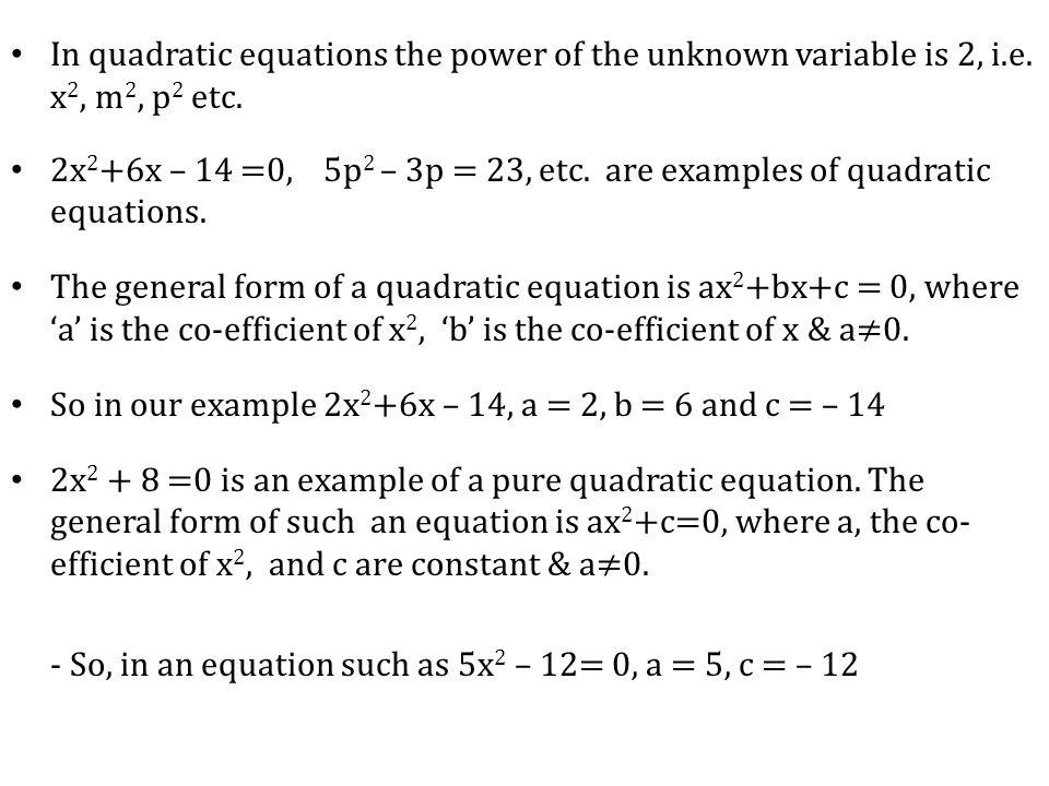 In quadratic equations the power of the unknown variable is 2, i.e. x 2, m 2, p 2 etc. 2x 2 +6x – 14 =0, 5p 2 – 3p = 23, etc. are examples of quadrati