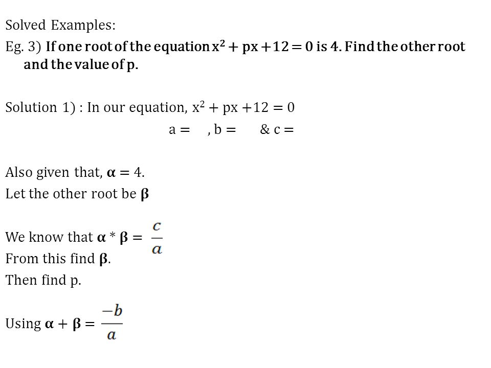 Solved Examples: Eg. 3) If one root of the equation x 2 + px +12 = 0 is 4. Find the other root and the value of p. Solution 1) : In our equation, x 2