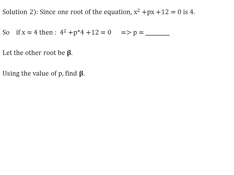 Solution 2): Since one root of the equation, x 2 +px +12 = 0 is 4. So if x = 4 then : 4 2 +p*4 +12 = 0 => p = _________ Let the other root be. Using t