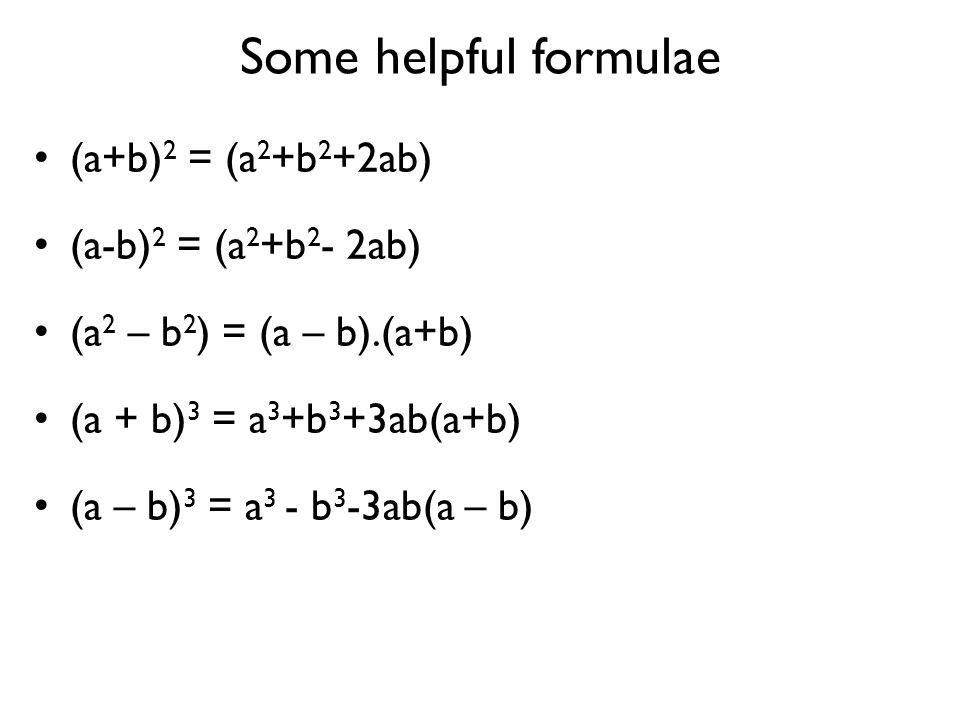 Some helpful formulae (a+b) 2 = (a 2 +b 2 +2ab) (a-b) 2 = (a 2 +b 2 - 2ab) (a 2 – b 2 ) = (a – b).(a+b) (a + b) 3 = a 3 +b 3 +3ab(a+b) (a – b) 3 = a 3
