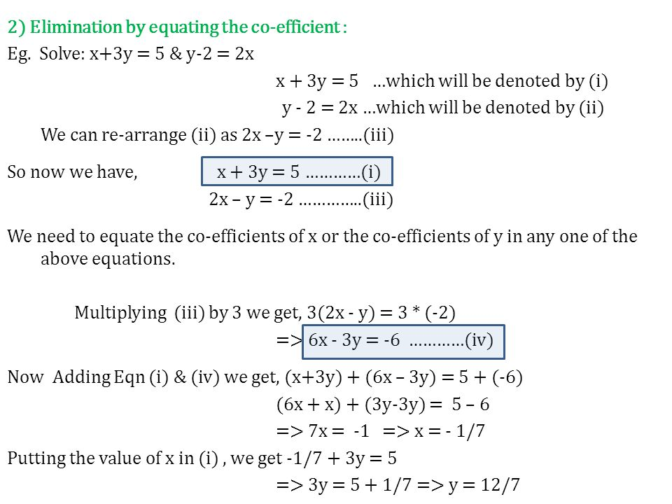 2) Elimination by equating the co-efficient : Eg. Solve: x+3y = 5 & y-2 = 2x x + 3y = 5 …which will be denoted by (i) y - 2 = 2x …which will be denote