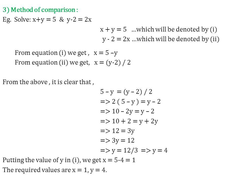 3) Method of comparison : Eg. Solve: x+y = 5 & y-2 = 2x x + y = 5 …which will be denoted by (i) y - 2 = 2x …which will be denoted by (ii) From equatio