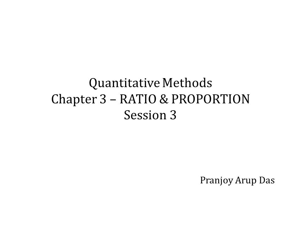 Quantitative Methods Chapter 3 – RATIO & PROPORTION Session 3 Pranjoy Arup Das