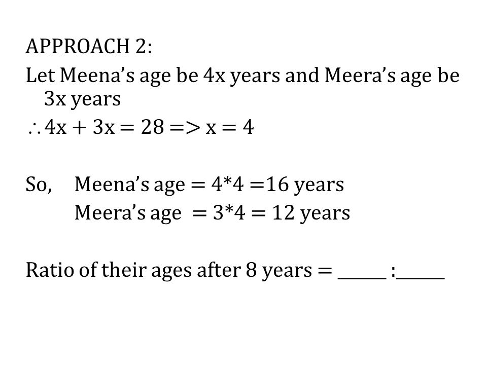 APPROACH 2: Let Meena's age be 4x years and Meera's age be 3x years  4x + 3x = 28 => x = 4 So, Meena's age = 4*4 =16 years Meera's age = 3*4 = 12 yea
