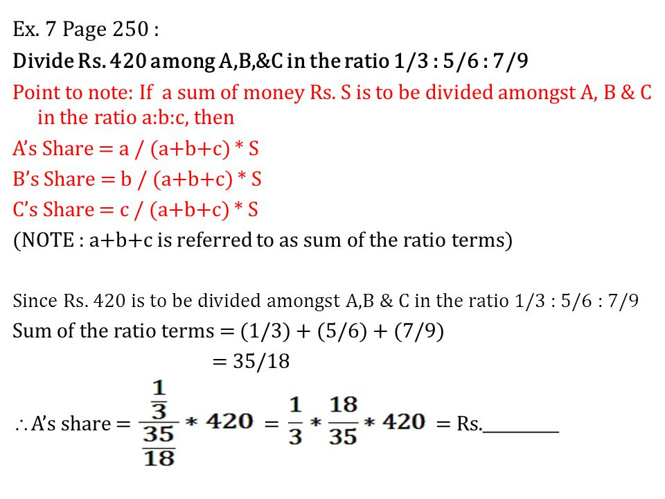 Ex. 7 Page 250 : Divide Rs. 420 among A,B,&C in the ratio 1/3 : 5/6 : 7/9 Point to note: If a sum of money Rs. S is to be divided amongst A, B & C in