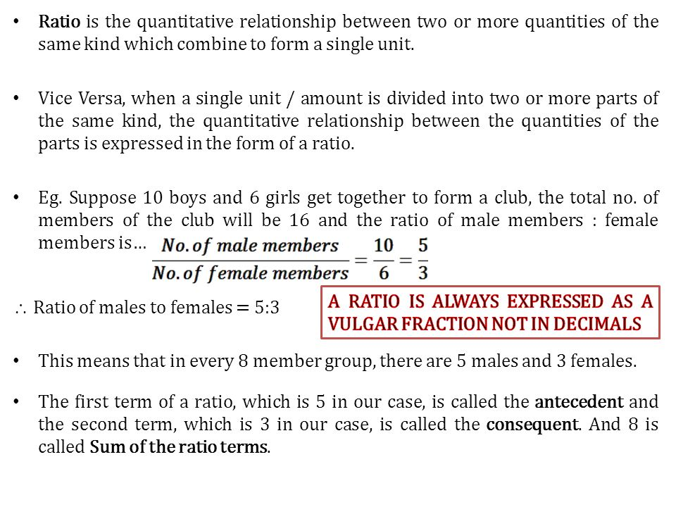 Ratio is the quantitative relationship between two or more quantities of the same kind which combine to form a single unit. Vice Versa, when a single