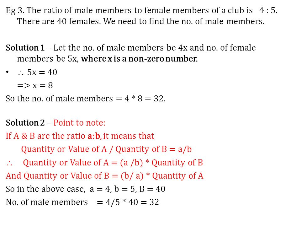 Eg 3. The ratio of male members to female members of a club is 4 : 5. There are 40 females. We need to find the no. of male members. Solution 1 – Let