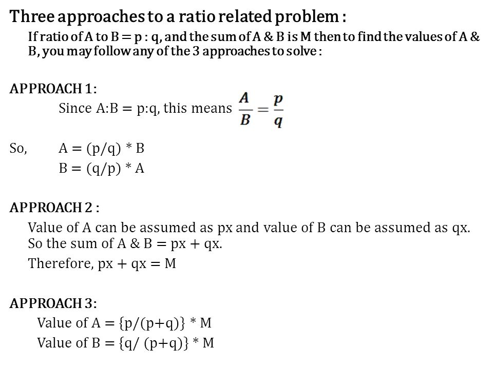 Three approaches to a ratio related problem : If ratio of A to B = p : q, and the sum of A & B is M then to find the values of A & B, you may follow a