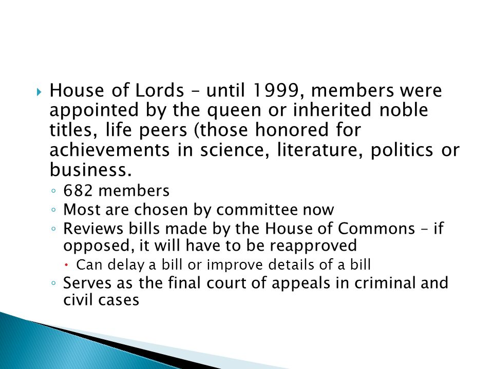  House of Lords – until 1999, members were appointed by the queen or inherited noble titles, life peers (those honored for achievements in science, l