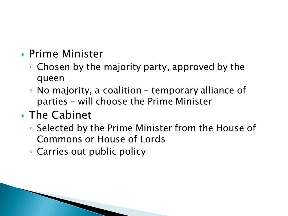  Prime Minister ◦ Chosen by the majority party, approved by the queen ◦ No majority, a coalition – temporary alliance of parties – will choose the Pr