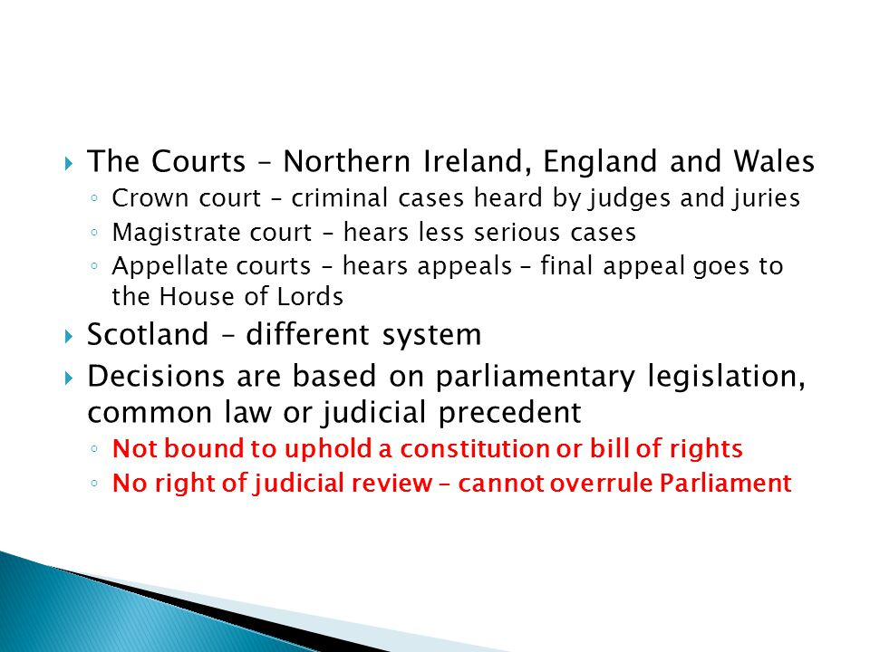  The Courts – Northern Ireland, England and Wales ◦ Crown court – criminal cases heard by judges and juries ◦ Magistrate court – hears less serious c