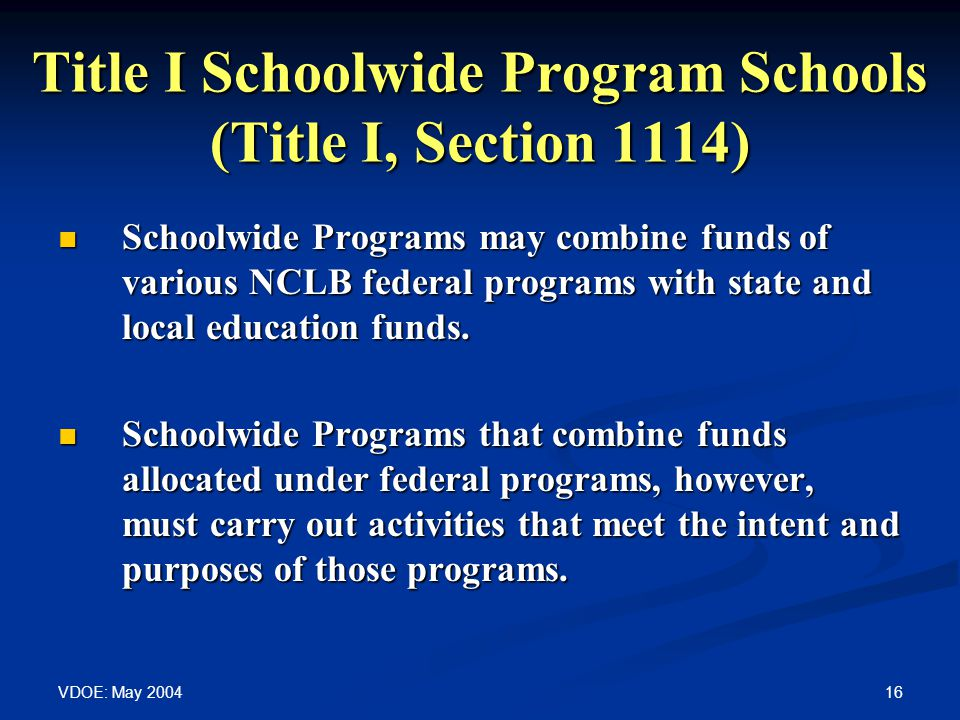 VDOE: May 2004 16 Title I Schoolwide Program Schools (Title I, Section 1114) Schoolwide Programs may combine funds of various NCLB federal programs wi