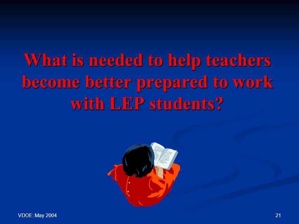 VDOE: May 2004 21 What is needed to help teachers become better prepared to work with LEP students?