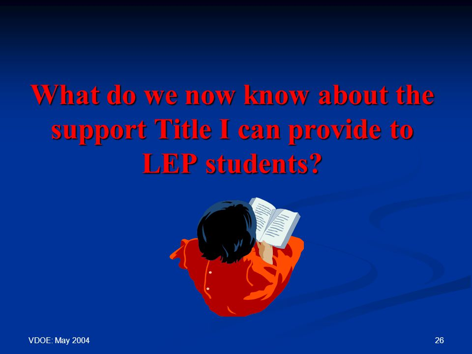 VDOE: May 2004 26 What do we now know about the support Title I can provide to LEP students?