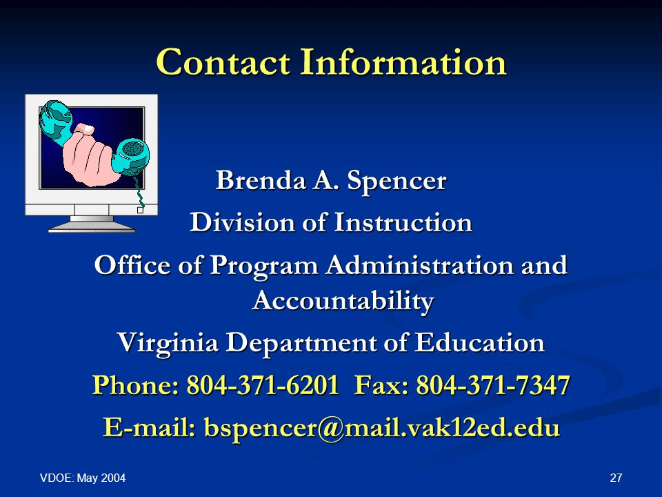 VDOE: May 2004 27 Contact Information Brenda A. Spencer Division of Instruction Office of Program Administration and Accountability Virginia Departmen