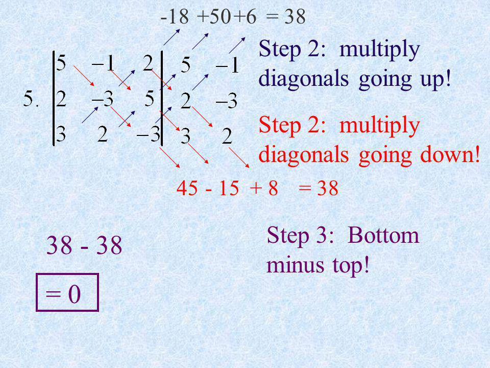 Step 2: multiply diagonals going up! -18+50+6= 38 Step 2: multiply diagonals going down! 45 - 15 + 8 = 38 Step 3: Bottom minus top! 38 - 38 = 0