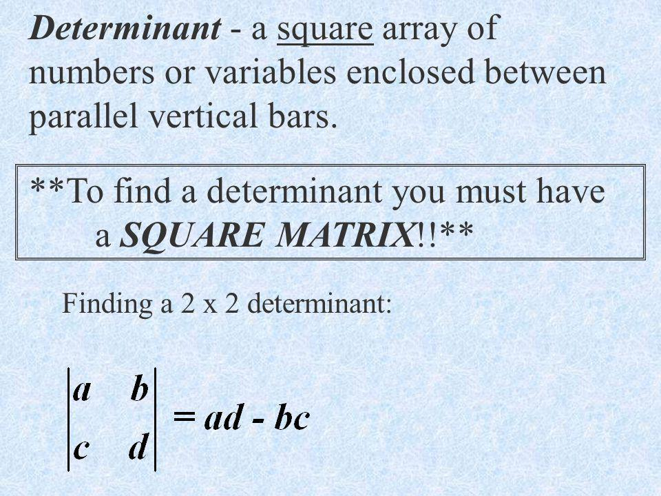 Determinant - a square array of numbers or variables enclosed between parallel vertical bars.