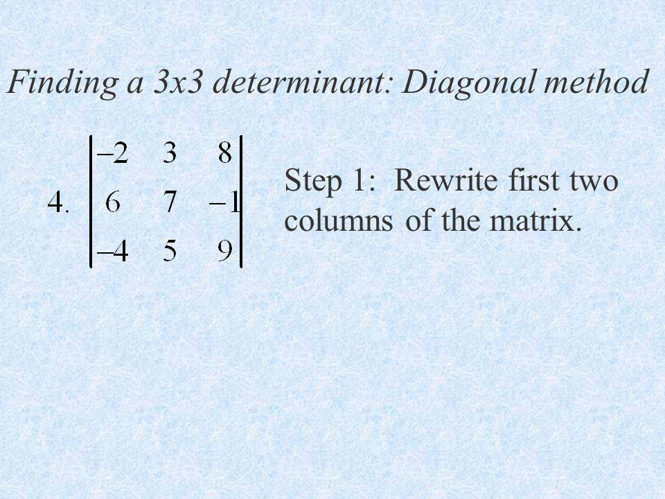 Finding a 3x3 determinant: Diagonal method Step 1: Rewrite first two columns of the matrix.