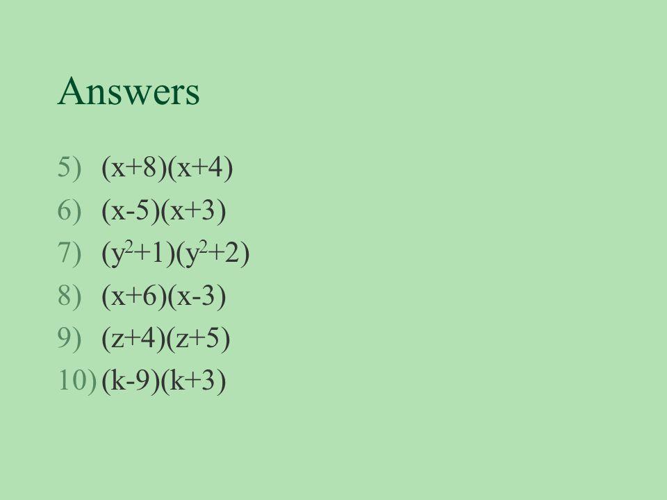 Answers 5)(x+8)(x+4) 6)(x-5)(x+3) 7)(y 2 +1)(y 2 +2) 8)(x+6)(x-3) 9)(z+4)(z+5) 10)(k-9)(k+3)
