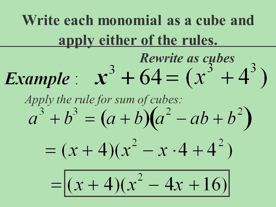 Rewrite as cubes Write each monomial as a cube and apply either of the rules. Apply the rule for sum of cubes: